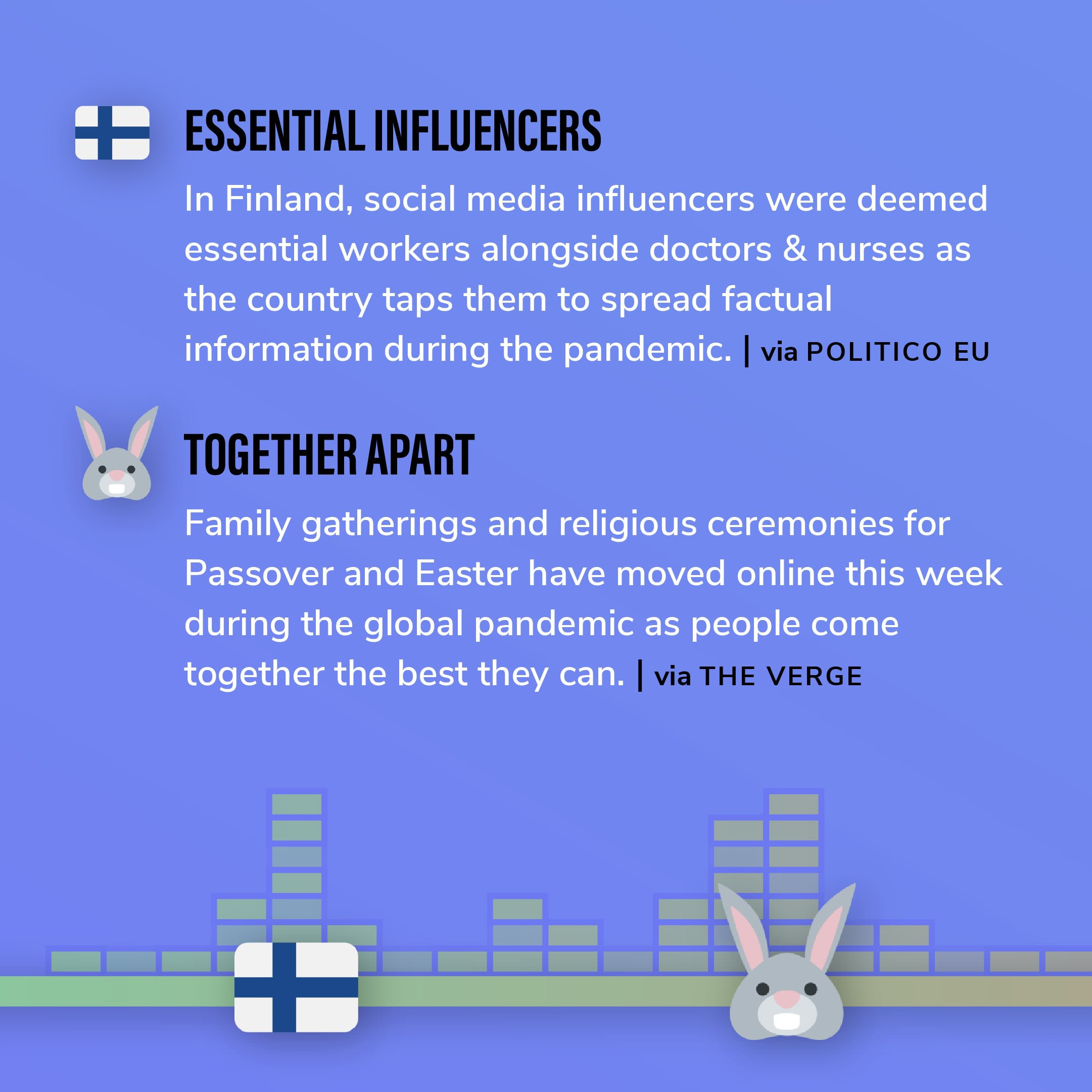 Story 5: In Finland, social media influencers were deemed essential workers alongside doctors & nurses as the country taps them to spread factual information during the pandemic.  Story 6: Family gatherings and religious ceremonies for Passover and Easter have moved online this week during the global pandemic as people come together the best they can.