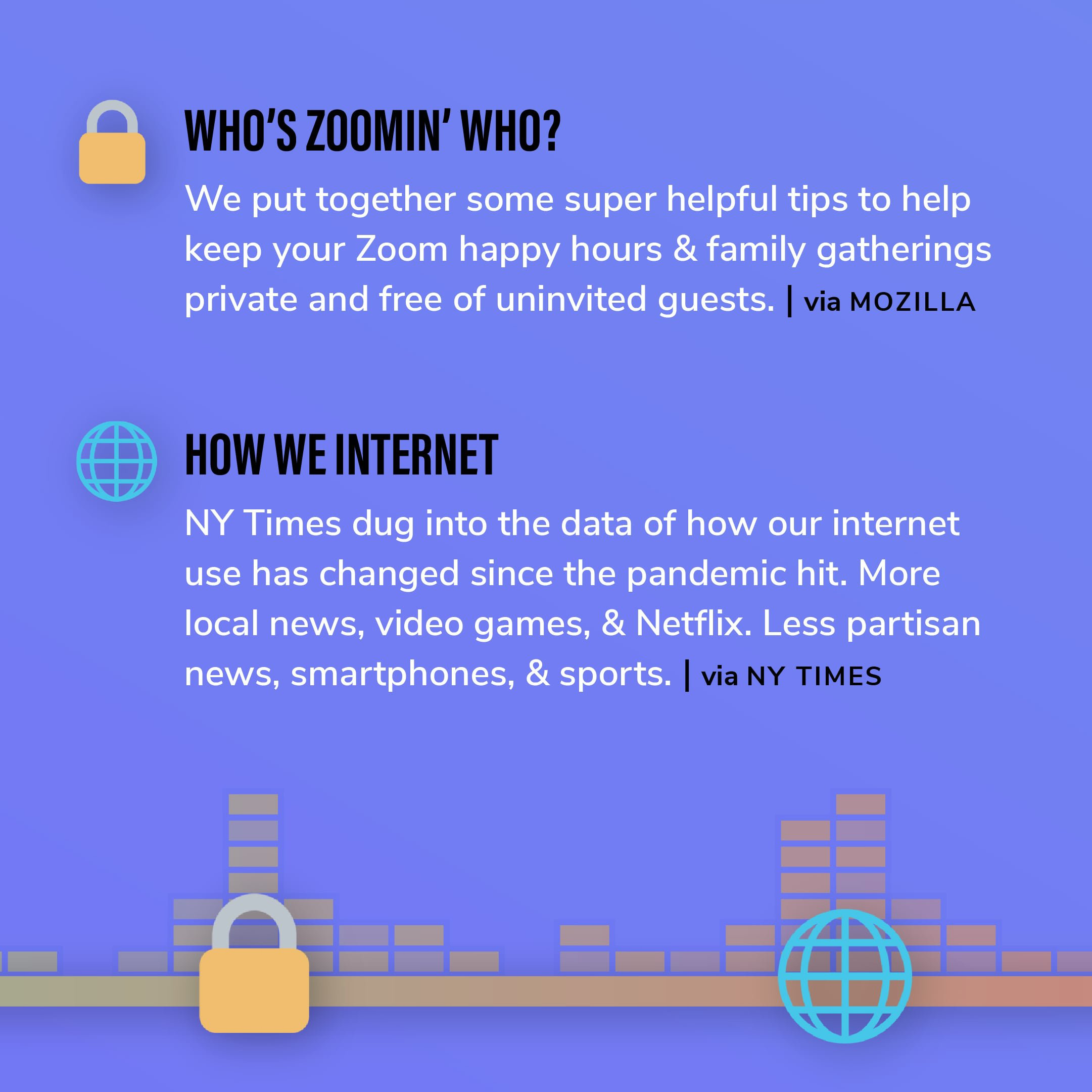 Story 7: We put together some super helpful tips to help keep your Zoom happy hours & family gatherings private and free of uninvited guests. Story 8: NY Times dug into the data of how our internet use has changed since the pandemic hit. More local news, video games, & Netflix. Less partisan news, smartphones, & sports.