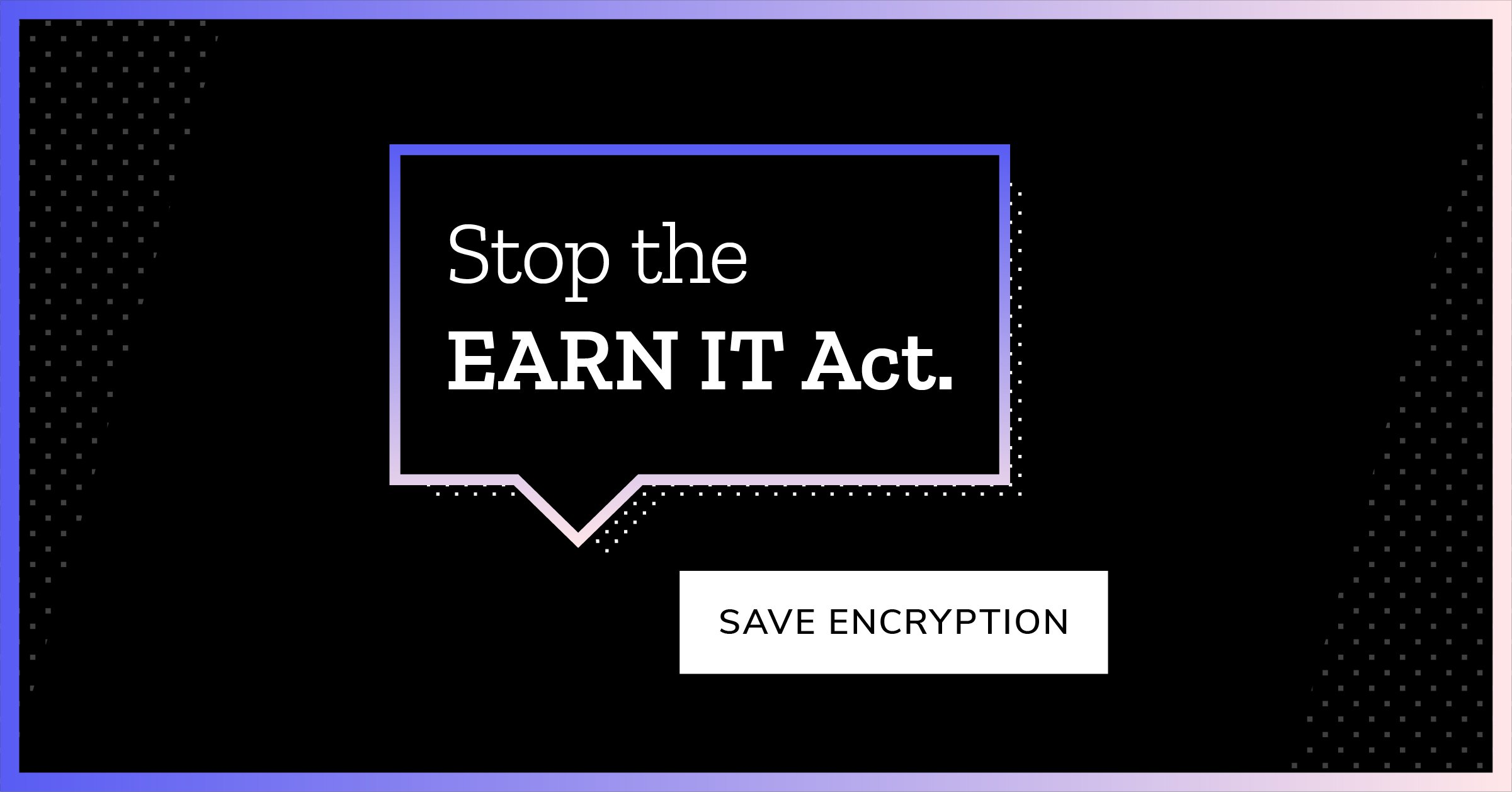 Stop the EARN IT Act. Save encryption.